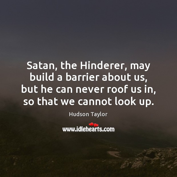 Satan, the Hinderer, may build a barrier about us, but he can Hudson Taylor Picture Quote