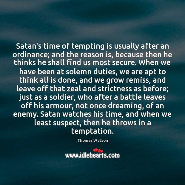 Satan's time of tempting is usually after an ordinance; and the reason Thomas Watson Picture Quote