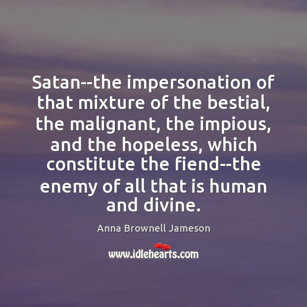 Image, Satan–the impersonation of that mixture of the bestial, the malignant, the impious,