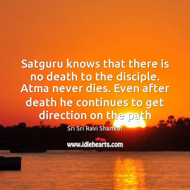 Satguru knows that there is no death to the disciple. Atma never Image