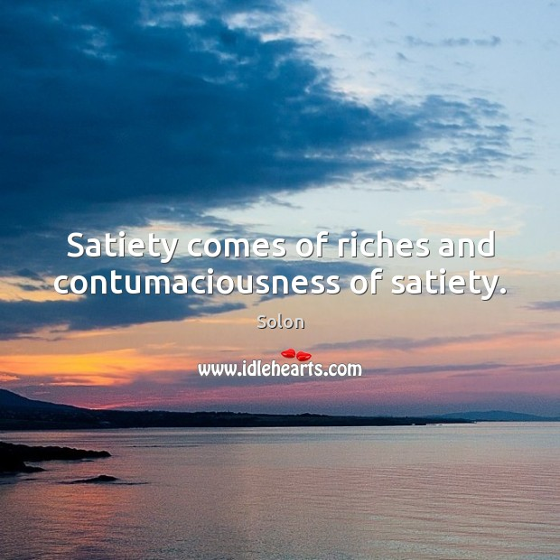 Satiety comes of riches and contumaciousness of satiety. Image