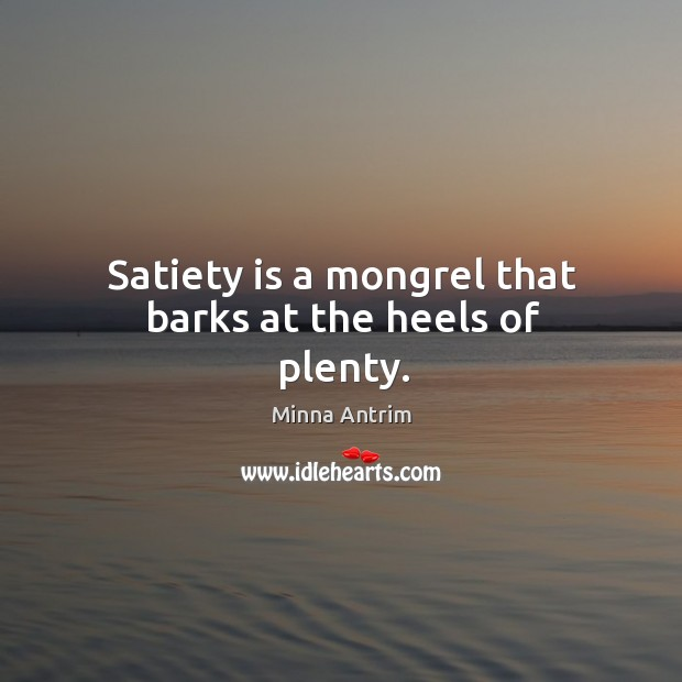 Satiety is a mongrel that barks at the heels of plenty. Image
