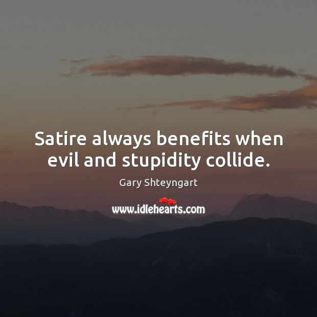 Satire always benefits when evil and stupidity collide. Gary Shteyngart Picture Quote