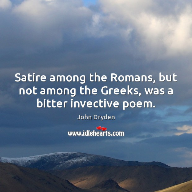 Satire among the Romans, but not among the Greeks, was a bitter invective poem. John Dryden Picture Quote