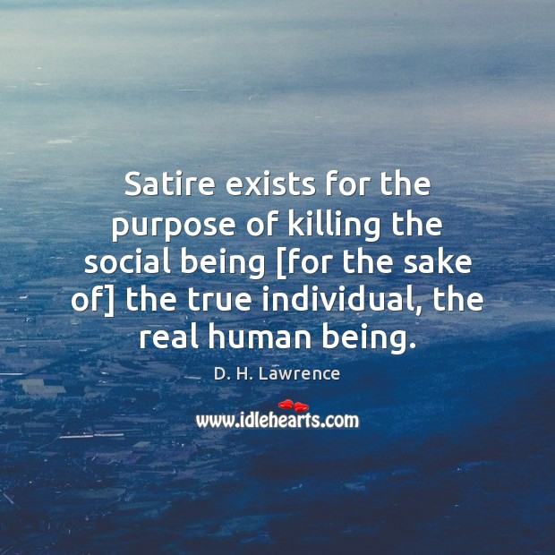 Satire exists for the purpose of killing the social being [for the D. H. Lawrence Picture Quote
