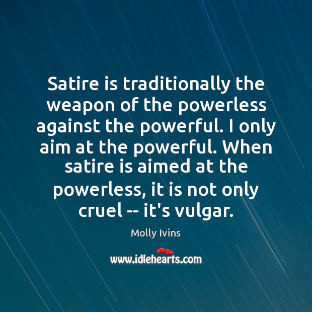 Satire is traditionally the weapon of the powerless against the powerful. I Molly Ivins Picture Quote