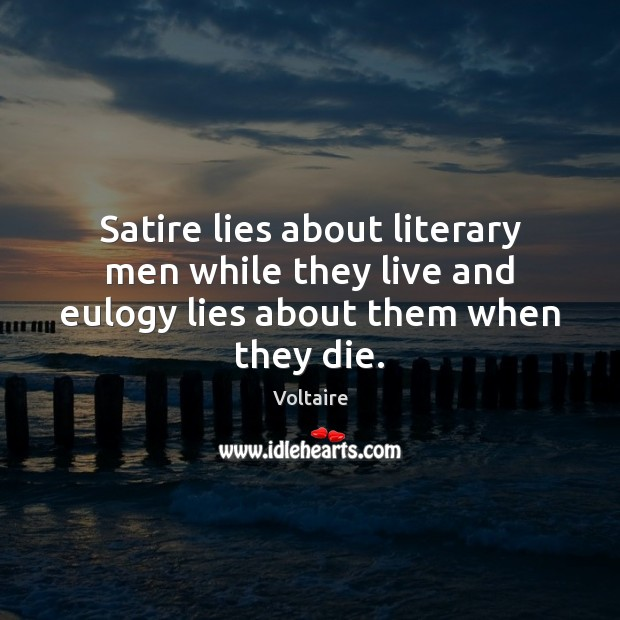 Satire lies about literary men while they live and eulogy lies about them when they die. Voltaire Picture Quote