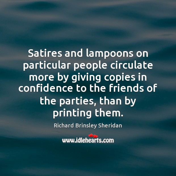 Satires and lampoons on particular people circulate more by giving copies in Richard Brinsley Sheridan Picture Quote