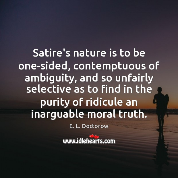 Satire's nature is to be one-sided, contemptuous of ambiguity, and so unfairly E. L. Doctorow Picture Quote