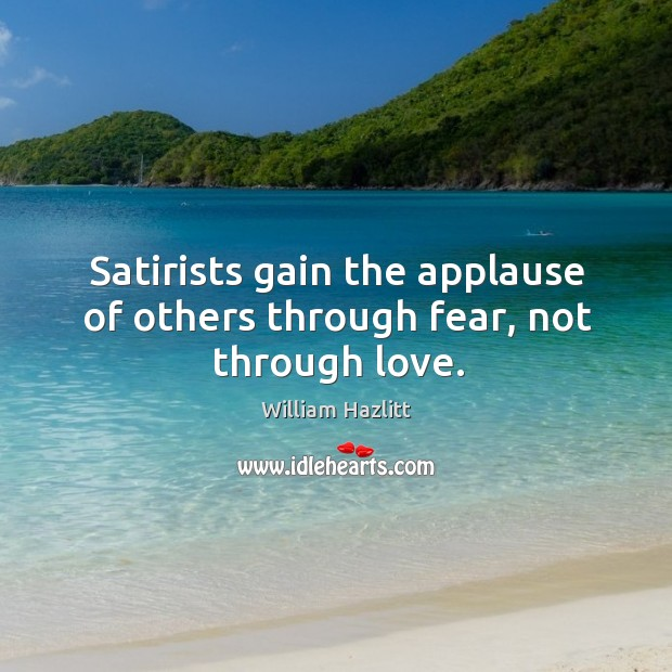 Satirists gain the applause of others through fear, not through love. Image