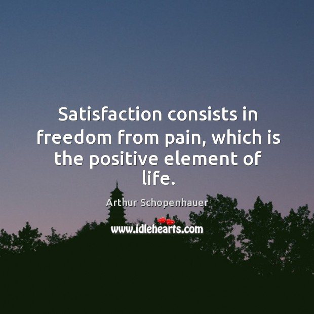 Image, Satisfaction consists in freedom from pain, which is the positive element of life.