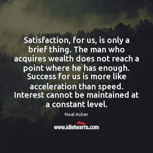 Image, Satisfaction, for us, is only a brief thing. The man who acquires