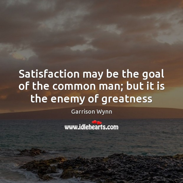 Image, Satisfaction may be the goal of the common man; but it is the enemy of greatness