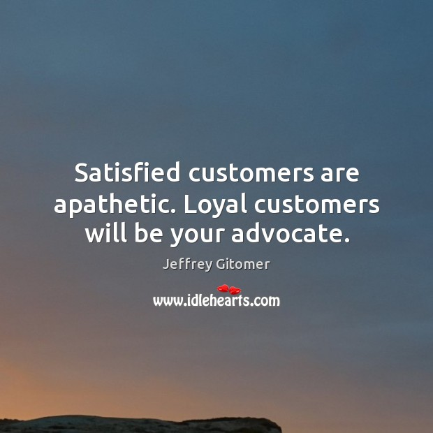 Satisfied customers are apathetic. Loyal customers will be your advocate. Image