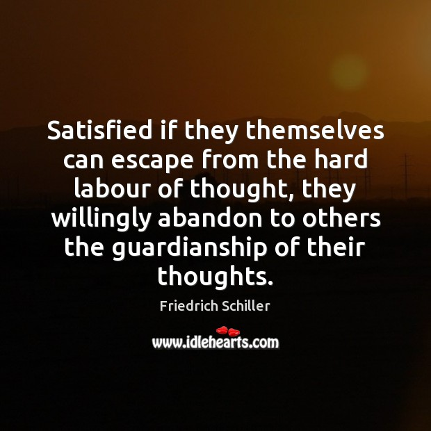 Satisfied if they themselves can escape from the hard labour of thought, Friedrich Schiller Picture Quote