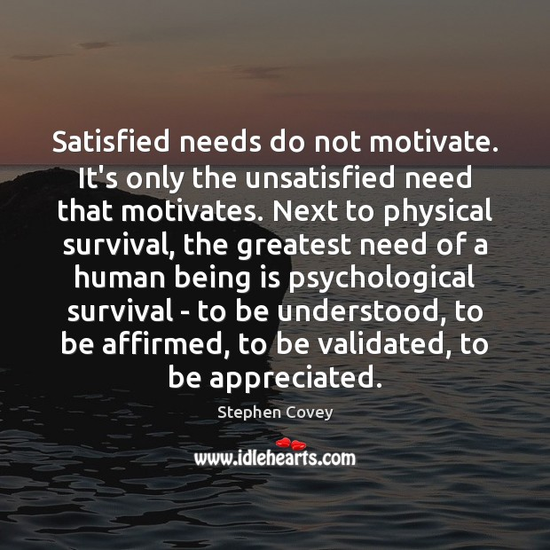 Satisfied needs do not motivate. It's only the unsatisfied need that motivates. Stephen Covey Picture Quote