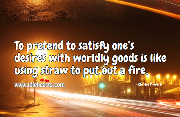 To pretend to satisfy one's desires with worldly goods is like using straw to put out a fire. Chinese Proverbs Image