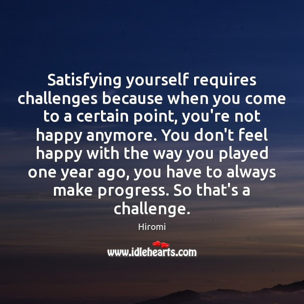 Satisfying yourself requires challenges because when you come to a certain point, Image