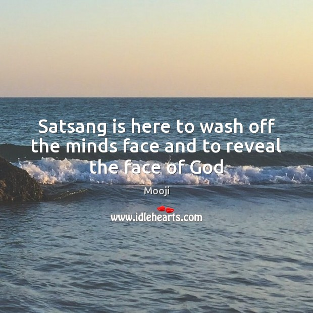 Satsang is here to wash off the minds face and to reveal the face of God Mooji Picture Quote