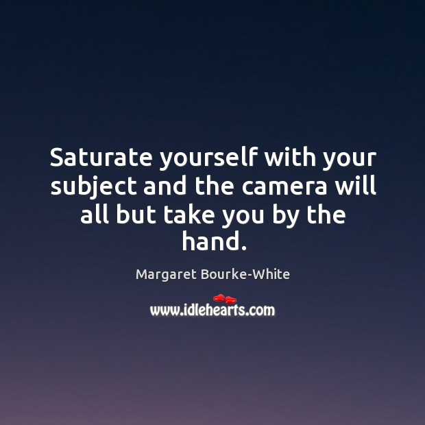 Saturate yourself with your subject and the camera will all but take you by the hand. Margaret Bourke-White Picture Quote