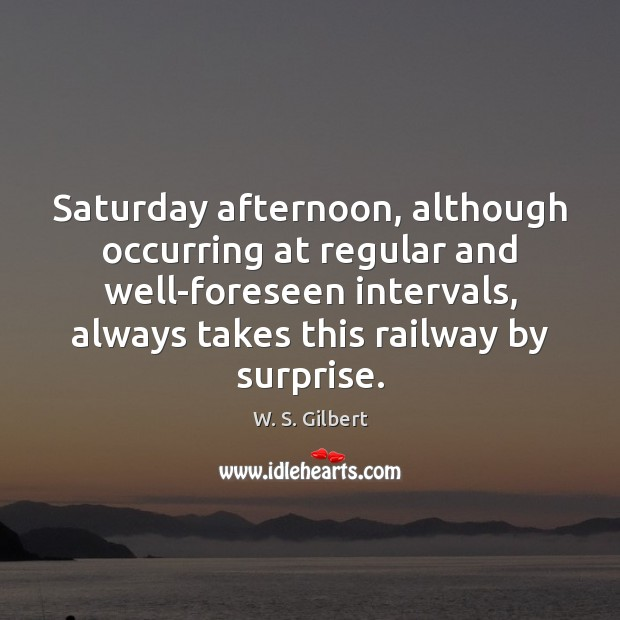 Saturday afternoon, although occurring at regular and well-foreseen intervals, always takes this W. S. Gilbert Picture Quote