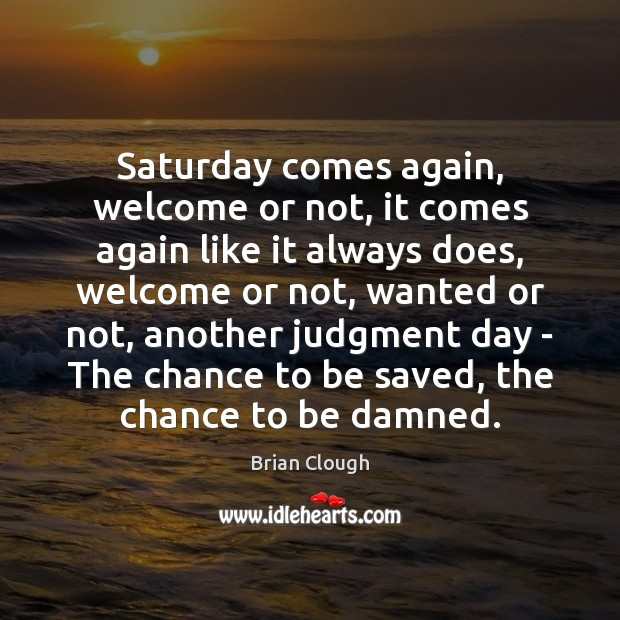Saturday comes again, welcome or not, it comes again like it always Image