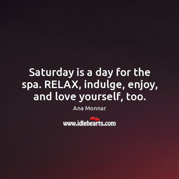 Image, Saturday is a day for the spa. RELAX, indulge, enjoy, and love yourself, too.