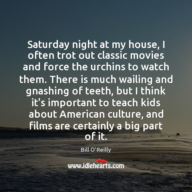 Saturday night at my house, I often trot out classic movies and Bill O'Reilly Picture Quote