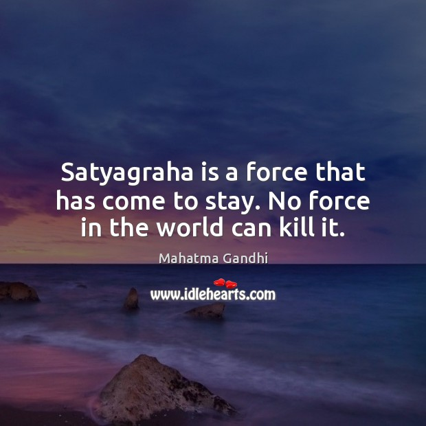 Satyagraha is a force that has come to stay. No force in the world can kill it. Image