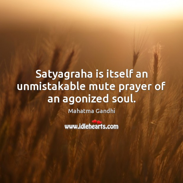 Satyagraha is itself an unmistakable mute prayer of an agonized soul. Image