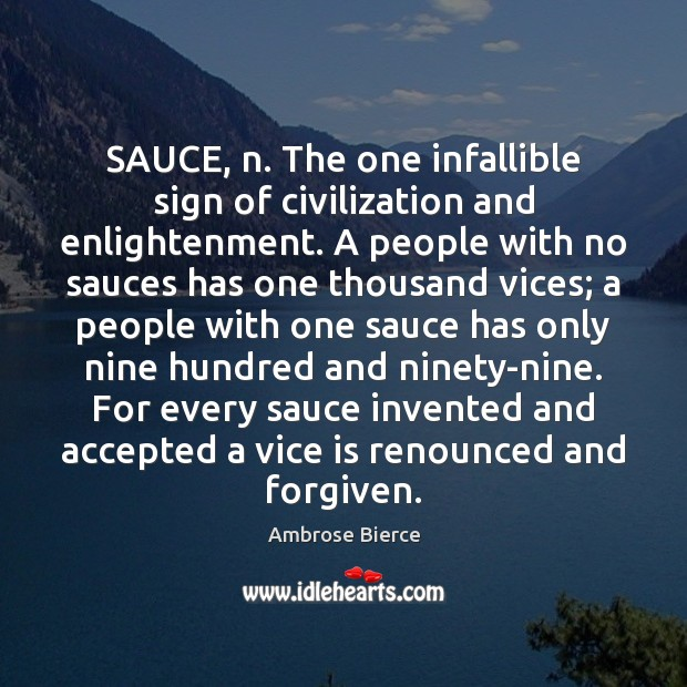 Image, SAUCE, n. The one infallible sign of civilization and enlightenment. A people