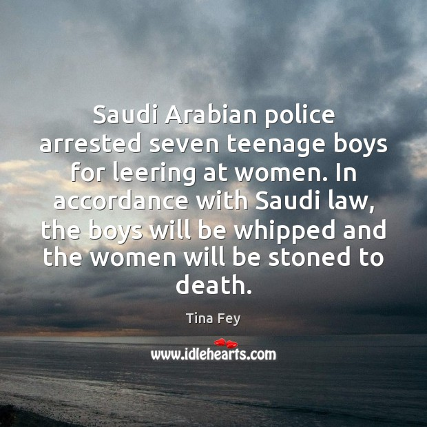 Saudi Arabian police arrested seven teenage boys for leering at women. In Tina Fey Picture Quote
