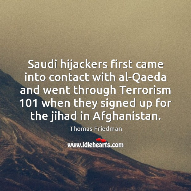 Saudi hijackers first came into contact with al-Qaeda and went through Terrorism 101 Thomas Friedman Picture Quote
