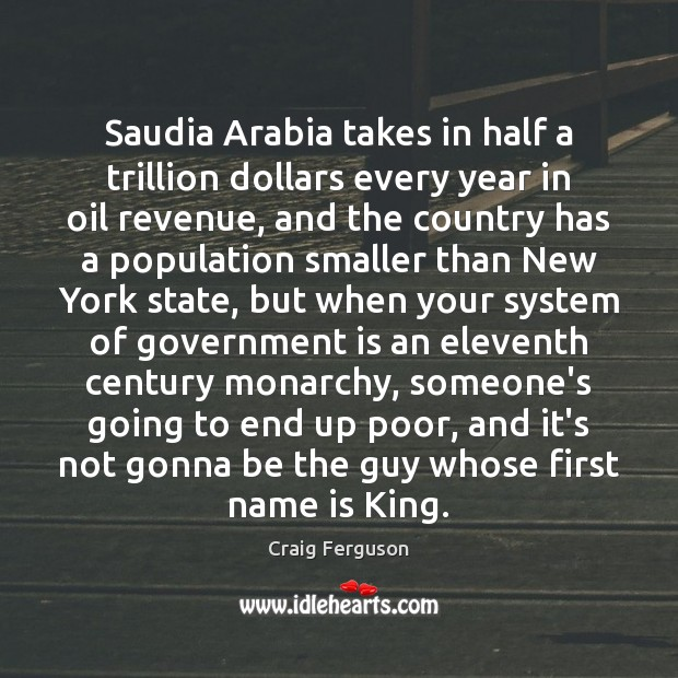 Saudia Arabia takes in half a trillion dollars every year in oil Craig Ferguson Picture Quote