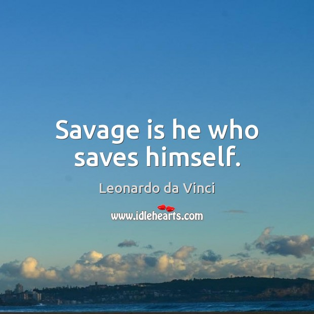 Savage is he who saves himself. Leonardo da Vinci Picture Quote