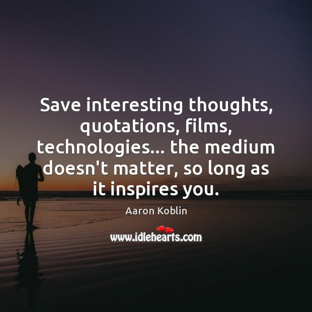 Image, Save interesting thoughts, quotations, films, technologies… the medium doesn't matter, so long