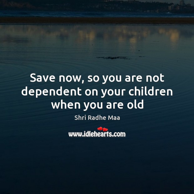 Save now, so you are not dependent on your children when you are old Shri Radhe Maa Picture Quote