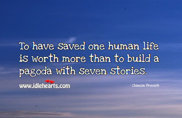 To have saved one human life is worth more than to build a paGoda with seven stories. Chinese Proverbs Image