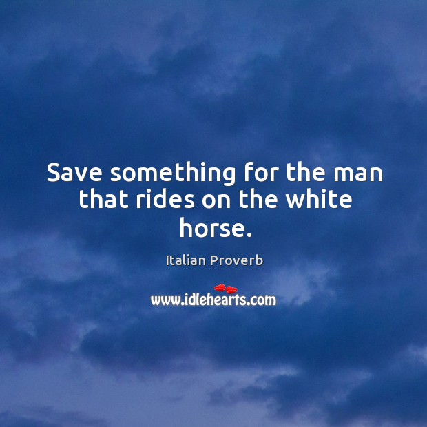 Image, Save something for the man that rides on the white horse.