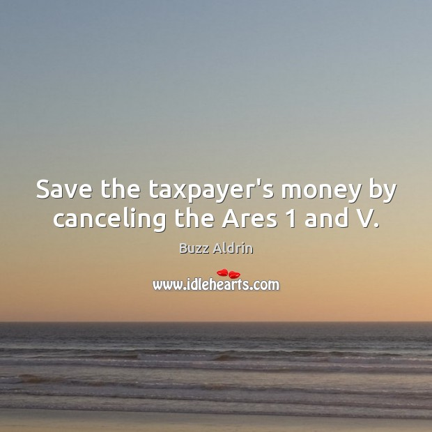 Save the taxpayer's money by canceling the Ares 1 and V. Buzz Aldrin Picture Quote