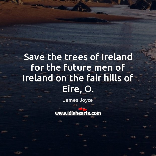 Save the trees of Ireland for the future men of Ireland on the fair hills of Eire, O. James Joyce Picture Quote