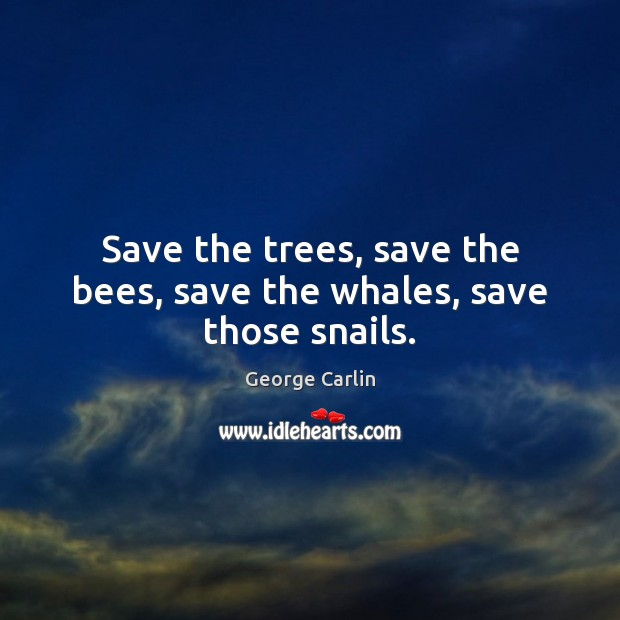 Save the trees, save the bees, save the whales, save those snails. George Carlin Picture Quote