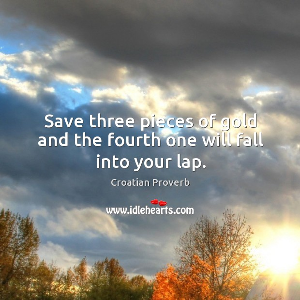 Save three pieces of gold and the fourth one will fall into your lap. Croatian Proverbs Image