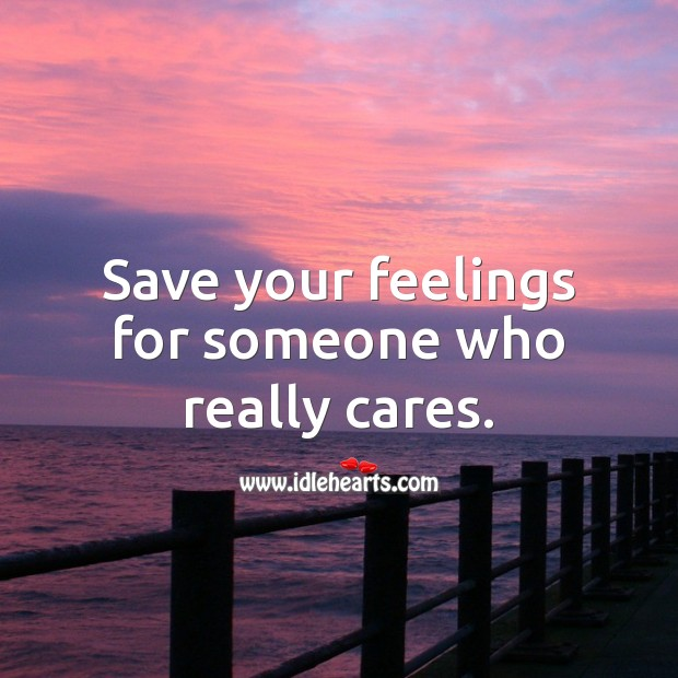 Save your feelings for someone who really cares. Image