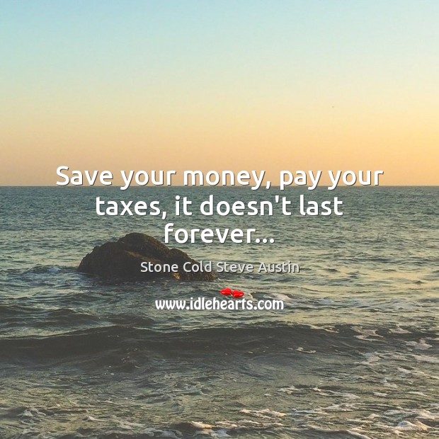 Save your money, pay your taxes, it doesn't last forever… Image