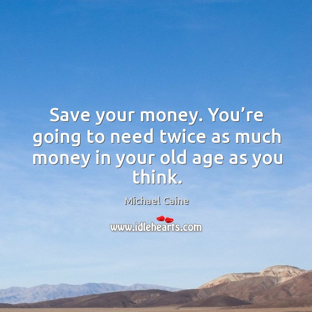 Image, Save your money. You're going to need twice as much money in your old age as you think.
