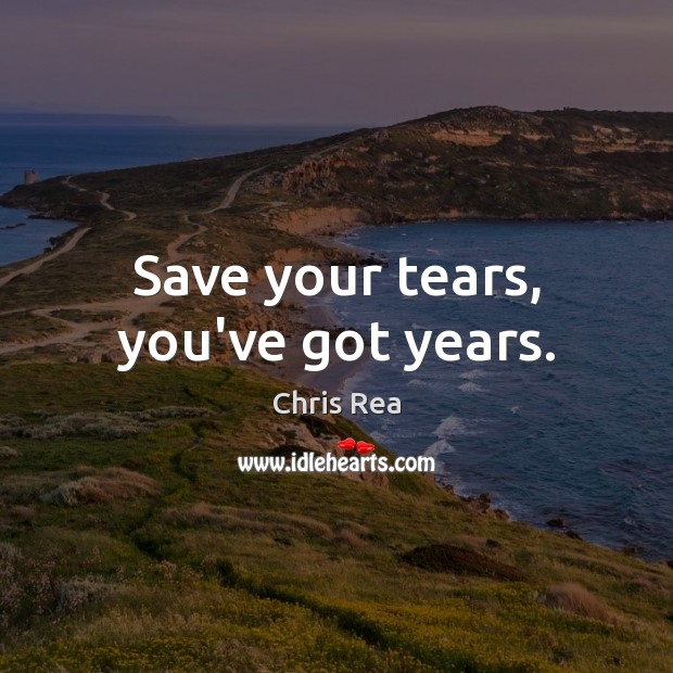 Save your tears, you've got years. Image
