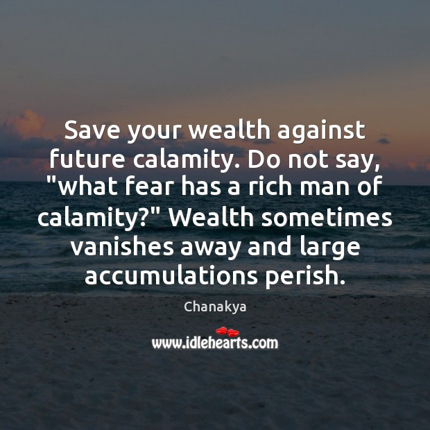 "Save your wealth against future calamity. Do not say, ""what fear has Image"
