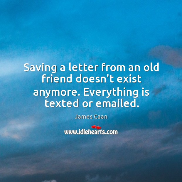 Saving a letter from an old friend doesn't exist anymore. Everything is texted or emailed. James Caan Picture Quote