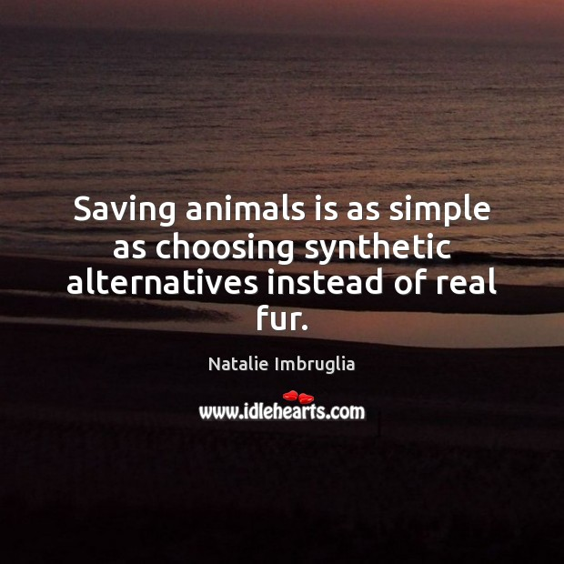 Saving animals is as simple as choosing synthetic alternatives instead of real fur. Natalie Imbruglia Picture Quote